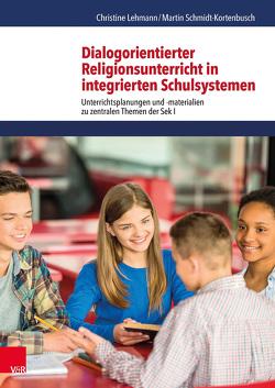 Dialogorientierter Religionsunterricht in integrierten Schulsystemen von Lehmann,  Christine, Schmidt-Kortenbusch,  Martin