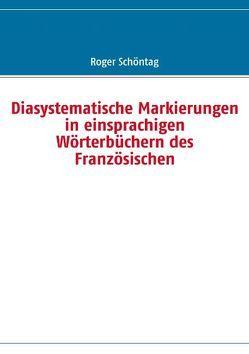 Diasystematische Markierungen in einsprachigen Wörterbüchern des Französischen von Schöntag,  Roger