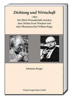 Dichtung und Wirtschaft – oder: Die (Brief-)Freundschaft zwischen dem Dichter Ernst Wiechert und dem Ökonomen Karl William Kapp von Berger,  Sebastian