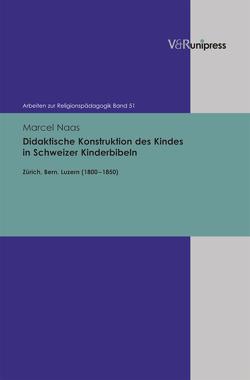 Didaktische Konstruktion des Kindes in Schweizer Kinderbibeln von Adam,  Gottfried, Lachmann,  Rainer, Naas,  Marcel, Rothgangel,  Martin