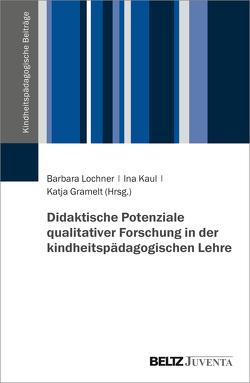 Didaktische Potenziale qualitativer Forschung in der kindheitspädagogischen Lehre von Gramelt,  Katja, Kaul,  Ina, Lochner,  Barbara