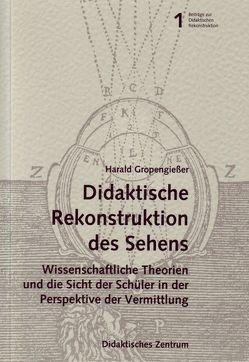 """Didaktische Rekonstruktion des """"Sehens"""". Wissenschaftliche Theorien und die Sicht er Schüler in der Perspektive der Vermittlung. von Gropengiesser,  Harald"""