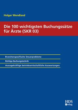 Die 100 wichtigsten Buchungssätze für Ärzte (SKR 03) von Wendland,  Holger