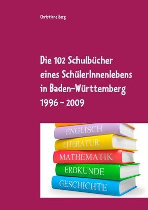 Die 102 Schulbücher eines SchülerInnenlebens in Baden-Württemberg 1996 – 2009 von Berg,  Christiane