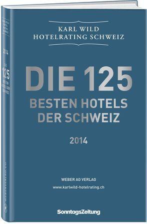 Die 125 besten Hotels der Schweiz 2013/2014 von Wild,  Karl