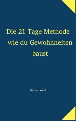 Die 21 Tage Methode – wie du Gewohnheiten baust von Arnold,  Markus