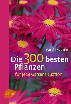 Die 300 besten Pflanzen für jede Gartensituation von Haberer,  Martin