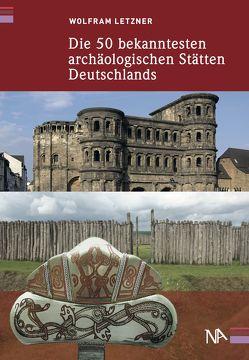 Die 50 bekanntesten archäologischen Stätten Deutschlands von Letzner,  Wolfram