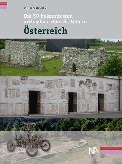 Die 50 bekanntesten archäologischen Stätten in Österreich von Scherrer,  Peter