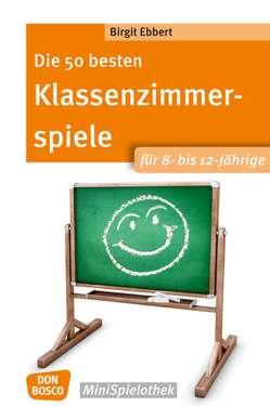 Die 50 besten Klassenzimmerspiele für 8- bis 12-Jährige von Ebbert,  Birgit