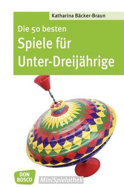 Die 50 besten Spiele für Unter-Dreijährige von Bäcker-Braun,  Katharina