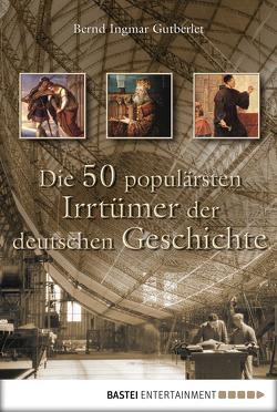 Die 50 populärsten Irrtümer der deutschen Geschichte von Gutberlet,  Bernd Ingmar