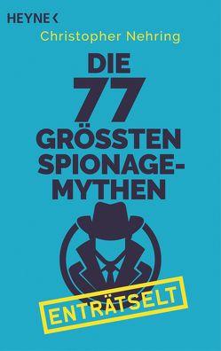 Die 77 größten Spionagemythen enträtselt von Nehring,  Christopher