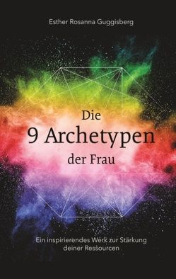 Die 9 Archetypen der Frau von Guggisberg,  Esther Rosanna
