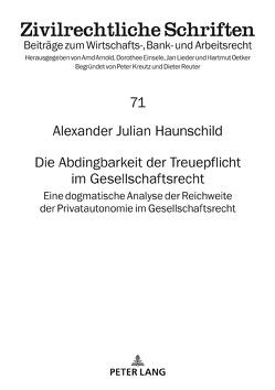Die Abdingbarkeit der Treuepflicht im Gesellschaftsrecht von Haunschild,  Alexander Julian