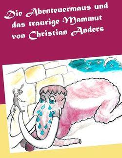 Die Abenteuermaus und das traurige Mammut von Anders,  Christian, Straube,  Elke