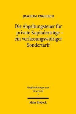 Die Abgeltungsteuer für private Kapitalerträge – ein verfassungswidriger Sondertarif von Englisch,  Joachim