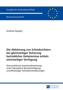 Die Ablehnung von Schiedsrichtern bei gleichzeitiger Sicherung betrieblicher Geheimnisse mittels einstweiliger Verfügung von Seegers,  Gerd Andreas