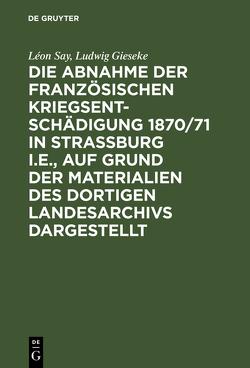 Die Abnahme der französischen Kriegsentschädigung 1870/71 in Strassburg i.E., auf Grund der Materialien des dortigen Landesarchivs dargestellt von Gieseke,  Ludwig, Say,  Léon, Schraut,  Max