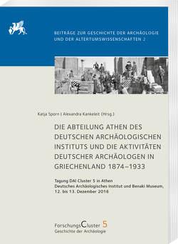 Die Abteilung Athen des DAI und die Aktivitäten deutscher Archäologen in Griechenland 1874–1933 von Kankeleit,  Alexandra, Sporn,  Katja