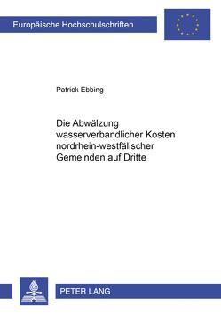 Die Abwälzung wasserverbandlicher Kosten nordrhein-westfälischer Gemeinden auf Dritte von Ebbing,  Patrick