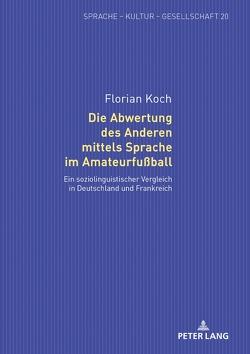 Die Abwertung des Anderen mittels Sprache im Amateurfußball von Koch,  Florian