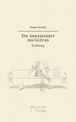 Die Abwesenheit des Glücks von Rainer,  Juriatti