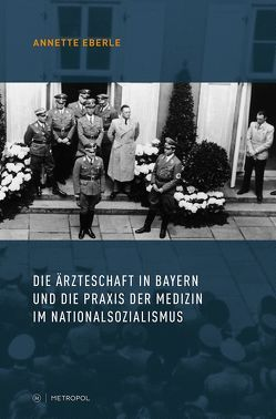 Die Ärzteschaft in Bayern und die Praxis der Medizin im Nationalsozialismus von Eberle,  Annette
