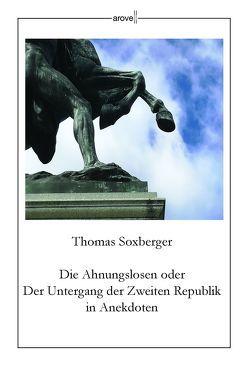 Die Ahnungslosen oder Der Untergang der Zweiten Republik in Anekdoten von Soxberger,  Thomas