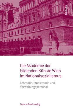 Die Akademie der bildenden Künste Wien im Nationalsozialismus von Pawlowsky,  Verena