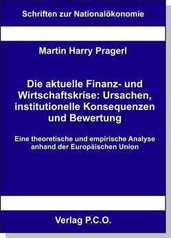 Die aktuelle Finanz- und Wirtschaftskrise: Ursachen, institutionelle Konsequenzen und Bewertung – Eine theoretische und empirische Analyse anhand der Europäischen Union von Prager,  Martin