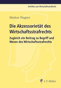 Die Akzessorietät des Wirtschaftsstrafrechts von Wagner,  Markus