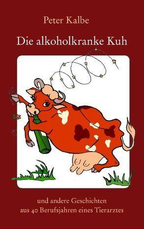 Die alkoholkranke Kuh von Kalbe,  Peter