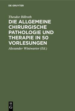 Die allgemeine chirurgische Pathologie und Therapie in 50 Vorlesungen von Billroth,  Theodor, Winiwarter,  Alexander
