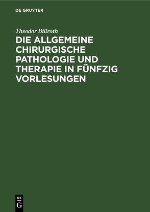 Die allgemeine chirurgische Pathologie und Therapie in fünfzig Vorlesungen von Billroth,  Theodor