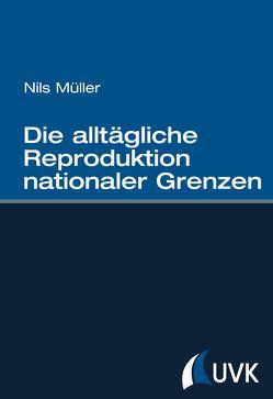 Die alltägliche Reproduktion nationaler Grenzen von Müller,  Nils