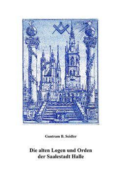 Die alten Logen und Orden der Saalestadt Halle von Seidler,  Guntram B.