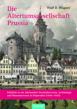 Die Altertumsgesellschaft Prussia von Wagner,  Wulf D.