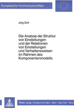 Die Analyse der Struktur von Einstellungen und der Relationen von Einstellungen und Verhaltensweisen im Rahmen des Komponentenmodells von Doll,  Jörg