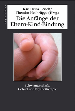 Die Anfänge der Eltern-Kind-Bindung von Brisch,  Karl H, Brisch,  Karl Heinz, Hellbrügge,  Theodor