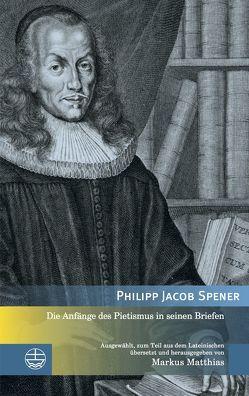 Die Anfänge des Pietismus in seinen Briefen von Matthias,  Markus, Spener,  Philipp Jacob