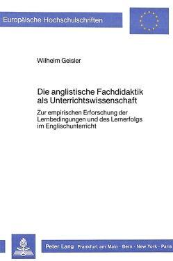 Die anglistische Fachdidaktik als Unterrichtswissenschaft: von Geißler,  Wilhelm
