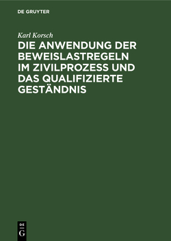 Die Anwendung der Beweislastregeln im Zivilprozess und das qualifizierte Geständnis von Korsch,  Karl