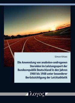 Die Anwendung von anabolen-androgenen Steroiden im Leistungssport der Bundesrepublik Deutschland in den Jahren 1960 bis 1988 unter besonderer Berücksichtigung der Leichtathletik von Krivec,  Simon