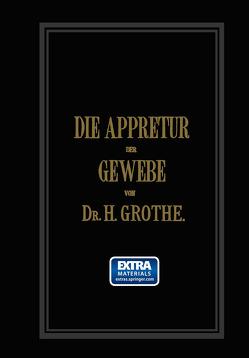 Die Appretur der Gewebe. (Methoden, Mittel, Maschinen.) von Grothe,  Hermann