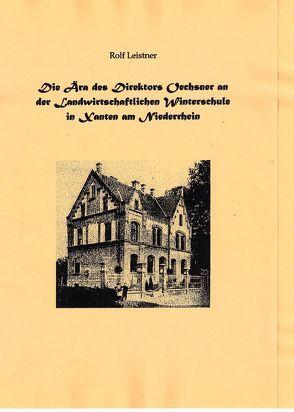 Die Ära des Direktors Oechsner an der Landwirtschaftlichen Winterschule in Xanten am Niederrhein von Leistner,  Rolf
