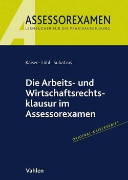 Die Arbeits- und Wirtschaftsrechtsklausur im Assessorexamen von Kaiser,  Jan, Lühl,  Thorsten, Subatzus,  Ulrich