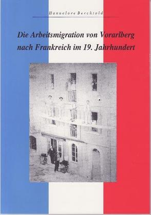 Die Arbeitsmigration von Vorarlberg nach Frankreich im 19. Jahrhundert von Berchtold,  Hannelore