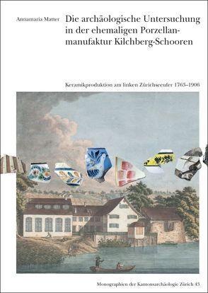 Die archäologische Untersuchung in der ehemaligen Porzellanmaunfaktur Kilchberg-Schooren von Matter,  Annamaria