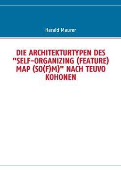 """DIE ARCHITEKTURTYPEN DES """"SELF-ORGANIZING (FEATURE) MAP (SO(F)M)"""" NACH TEUVO KOHONEN von Maurer,  Harald"""